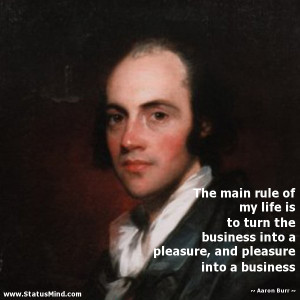 ... , and pleasure into a business - Aaron Burr Quotes - StatusMind.com