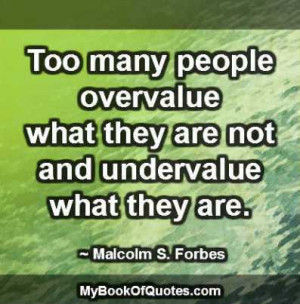 Too many people overvalue what they are not and undervalue what they ...