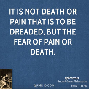... death or pain that is to be dreaded, but the fear of pain or death