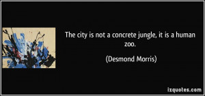 The city is not a concrete jungle, it is a human zoo. - Desmond Morris