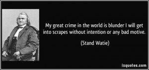 ... get into scrapes without intention or any bad motive. - Stand Watie