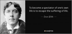 ... of one's own life is to escape the suffering of life. - Oscar Wilde