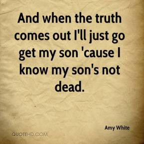 And when the truthes out I 39 ll just go get my son 39 cause I know my