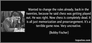 , back in the twenties, because he said chess was getting played ...