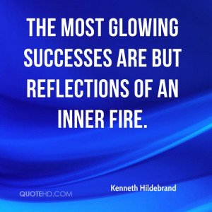 The most glowing successes are but reflections of an inner fire.