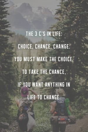 The 3 C's in life: choice, change chance, You must make the choice ...