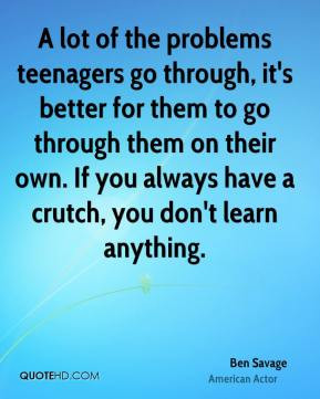 Ben Savage - A lot of the problems teenagers go through, it's better ...
