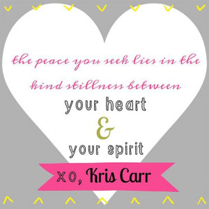 ... in the kind stillness between your heart & your spirit. xo, Kris Carr