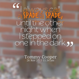 Quotes Picture: i always call a spade a spade, until the other night ...
