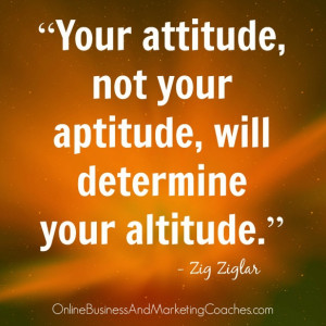 Your attitude, not your aptitude, will determine your altitude.""