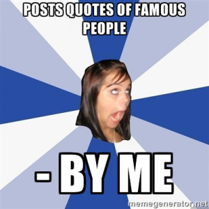 Annoying Facebook Girl - Posts quotes of famous people - by me