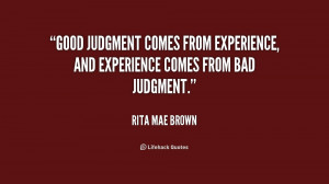 ... judgment comes from experience, and experience comes from bad judgment