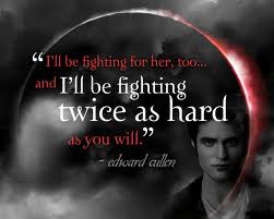 ... , too...and I'll be fighting twice as hard as you will.-Edward Cullen