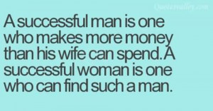 Successful Man Is One Who Make More Money Than His Wife Can Spend