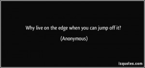 Why live on the edge when you can jump off it? - Anonymous