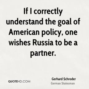Gerhard Schroder - If I correctly understand the goal of American ...