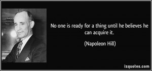 ... ready for a thing until he believes he can acquire it. - Napoleon Hill