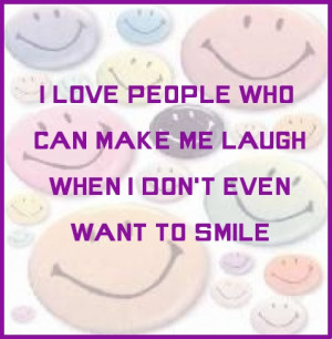... people who can make me laugh when I don't even want to smile. #quote