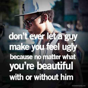 Dont ever let a guy make you feel ugly, cause no matter what...you're ...