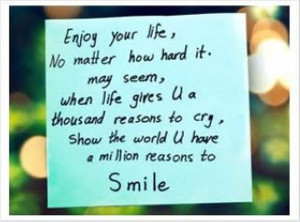 Enjoy your life, No matter how hard it. May seem, when life gives U a ...