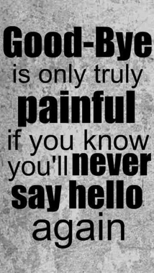Good - Bye is only truly painful if you know you'll never say hello ...