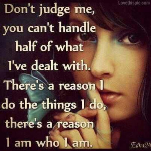 Don't judge me,...i am who i am.