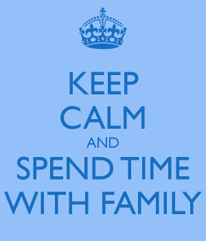 KEEP CALM AND SPEND TIME WITH FAMILY