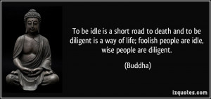 To be idle is a short road to death and to be diligent is a way of ...