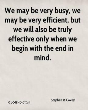 Stephen R. Covey - We may be very busy, we may be very efficient, but ...