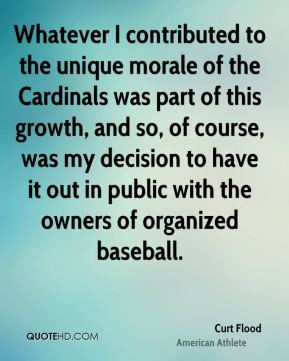 Curt Flood - Whatever I contributed to the unique morale of the ...