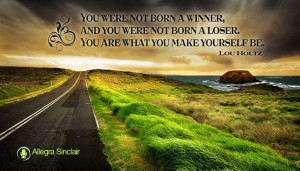 You were not born a winner, and you were not born a loser. You are ...