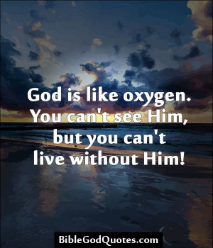 ... is like oxygen. You can't see Him, but you can't live without Him