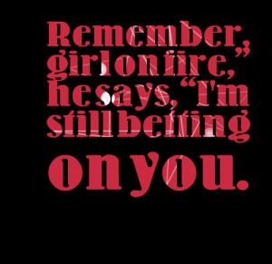 Quotes Picture: remember, girl on fire, he says, i'm still betting on ...