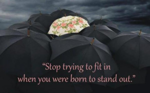 Stop Trying to fit in when you were born to stand out.