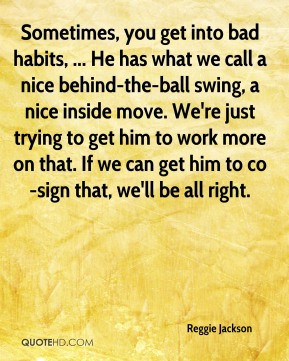 Reggie Jackson - Sometimes, you get into bad habits, ... He has what ...