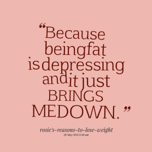Quotes Picture: because being fat is depressing and it just brings me ...