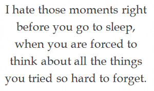 hate those moments right before you go to sleep, when you are forced ...