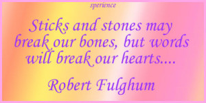 Sticks and stones may break our bones, but words will break our hearts ...