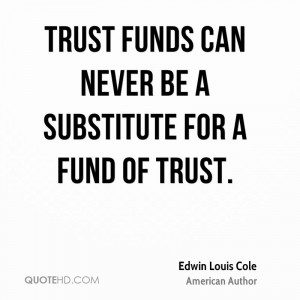 Trust funds can never be a substitute for a fund of trust.
