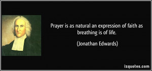 ... an expression of faith as breathing is of life. - Jonathan Edwards