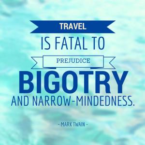 "... fatal to prejudice, bigotry, and narrow-mindedness."" – Mark Twain"
