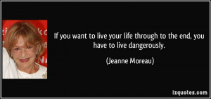 to live your life through to the end, you have to live dangerously ...