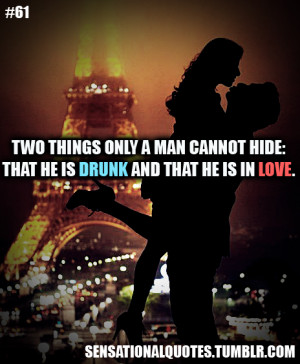 ... things only a man cannot hide:that he is drunk and that he is in love