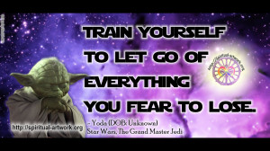 "Yoda (Star Wars)- ""Train yourself to let go of everything you fear ..."