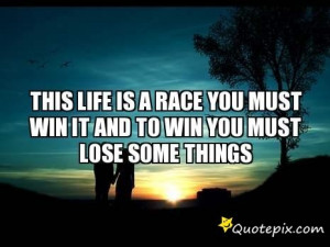 ... Life Is A Race You Must Win It And To Win You Must Lose Some Things