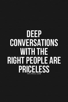 ... Indeed, indeed. So true. Love my people who are willing to talk deep
