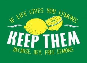 If life gives you lemons, keep it because it's free lemons cheap funny ...
