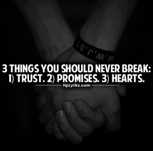 things you should never break: trust, promises, hearts
