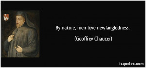 By nature, men love newfangledness. - Geoffrey Chaucer