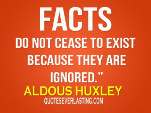 """Facts do not cease to exist because they are ignored."""" - Aldous ..."""